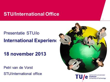 1 STU/International Office Presentatie STU/io International Experience 18 november 2013 Petri van de Vorst STU/international office.
