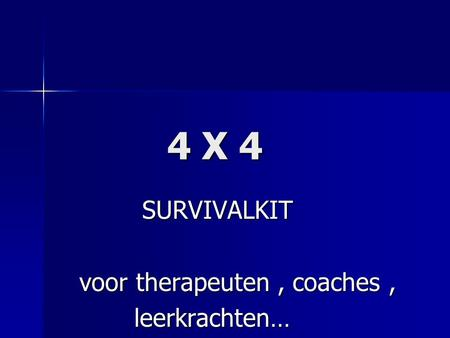 4 X 4 4 X 4 SURVIVALKIT SURVIVALKIT voor therapeuten, coaches, voor therapeuten, coaches, leerkrachten… leerkrachten…