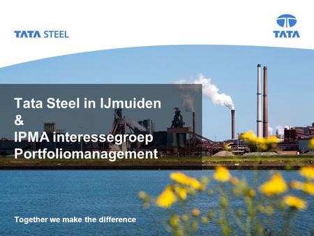 Tata Steel in IJmuiden & IPMA interessegroep Portfoliomanagement Together we make the difference.
