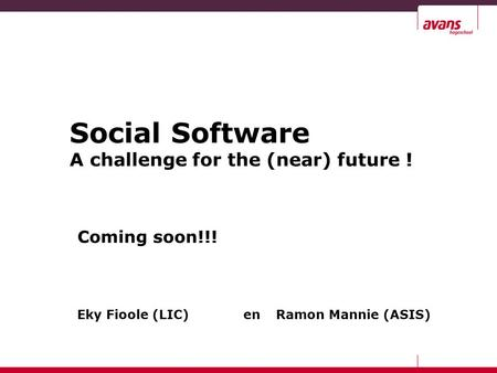 Social Software A challenge for the (near) future ! Coming soon!!! Eky Fioole (LIC) en Ramon Mannie (ASIS)