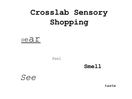Crosslab Sensory Shopping H e ar Feel Smell See taste.