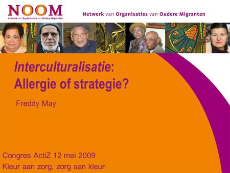 Interculturalisatie : Allergie of strategie? Congres ActiZ 12 mei 2009 Kleur aan zorg, zorg aan kleur Freddy May.