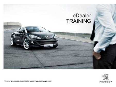 EDealer TRAINING PEUGEOT NEDERLAND - DIRECTORAAT MARKETING – BART VAN SLOBBE.
