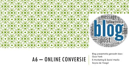 A6 – ONLINE CONVERSIE Blog presentatie gemaakt door: Guus Vonk E-Marketing & Social Media Sayna de Voogd.