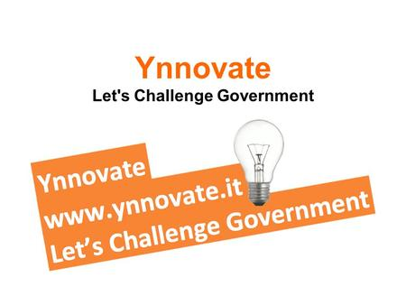 Ynnovate Let's Challenge Government. Reasons to Ynnovate De meest innovatieve ideeën vinden en uitvoeren om: Beter in te spelen op bestaande behoeften.