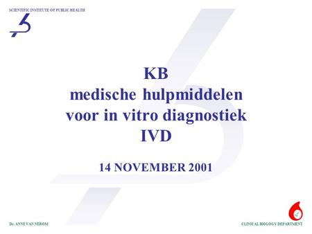 SCIENTIFIC INSTITUTE OF PUBLIC HEALTH CLINICAL BIOLOGY DEPARTMENTDr. ANNE VAN NEROM KB medische hulpmiddelen voor in vitro diagnostiek IVD 14 NOVEMBER.