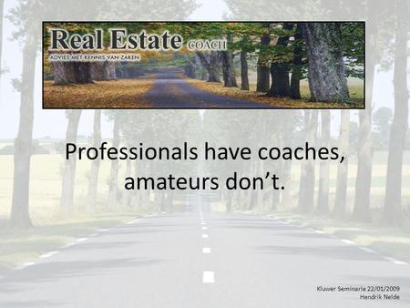 Professionals have coaches, amateurs don't. Kluwer Seminarie 22/01/2009 Hendrik Nelde.