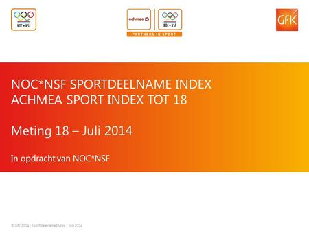 © GfK 2014 | Sportdeelname Index | Juli 2014 1 NOC*NSF SPORTDEELNAME INDEX ACHMEA SPORT INDEX TOT 18 Meting 18 – Juli 2014 In opdracht van NOC*NSF © GfK.