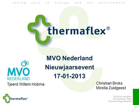 Technical Insulation Pre-insulated Pipes Thermal Energy Networks taking care of energy and the environment MVO Nederland Nieuwjaarsevent 17-01-2013 Tjeerd.