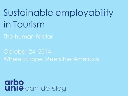 Sustainable employability in Tourism The human factor October 24, 2014 Where Europe Meets the Americas.