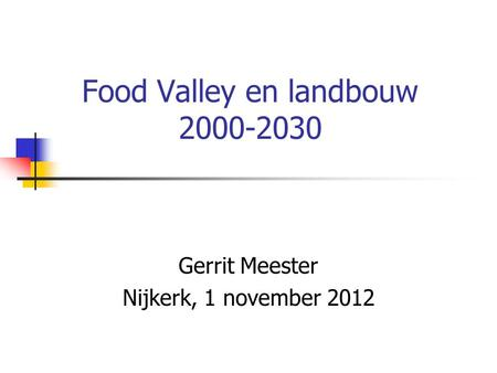 Food Valley en landbouw 2000-2030 Gerrit Meester Nijkerk, 1 november 2012.