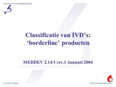 SCIENTIFIC INSTITUTE OF PUBLIC HEALTH CLINICAL BIOLOGY DEPARTMENTDr. ANNE VAN NEROM Classificatie van IVD's: 'borderline' producten MEDDEV 2.14/1 rev.1.