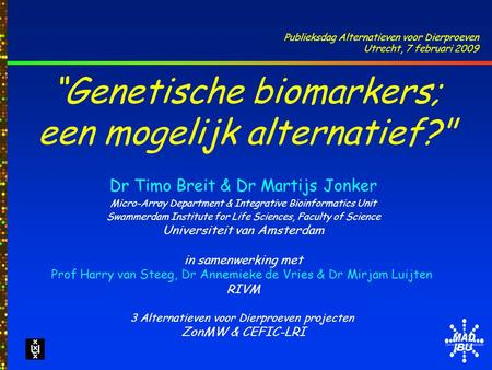 "IBU ""Genetische biomarkers; een mogelijk alternatief? Dr Timo Breit & Dr Martijs Jonker Micro-Array Department & Integrative Bioinformatics Unit Swammerdam."