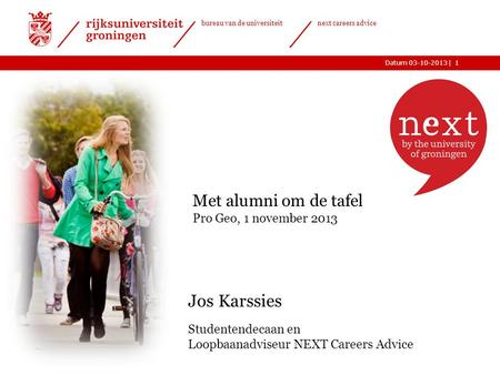 |Datum 03-10-2013 bureau van de universiteit next careers advice 1 Jos Karssies Studentendecaan en Loopbaanadviseur NEXT Careers Advice Met alumni om de.