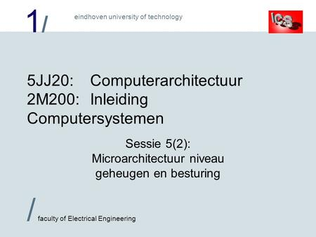 1/1/ / faculty of Electrical Engineering eindhoven university of technology 5JJ20:Computerarchitectuur 2M200:Inleiding Computersystemen Sessie 5(2): Microarchitectuur.