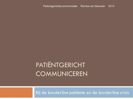 PATIËNTGERICHT COMMUNICEREN Bij de borderline patiënte en de borderline crisis Patientgerichte communicatie Remke van Staveren 2014.
