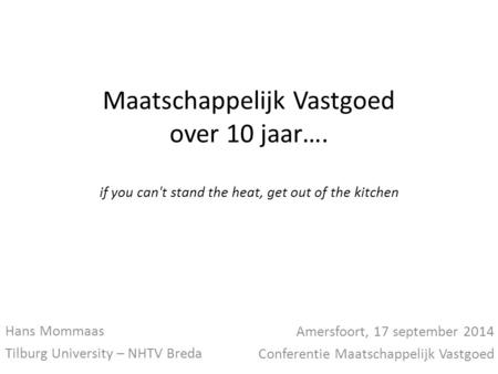Maatschappelijk Vastgoed over 10 jaar…. if you can't stand the heat, get out of the kitchen Hans Mommaas Tilburg University – NHTV Breda Amersfoort, 17.