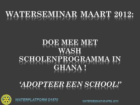 "Rotary Water Platform District 1570: ""Adopteer een School in Ghana"" Contact: Rotary Water Platform Aqua For All m.de"
