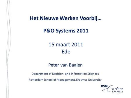 Het Nieuwe Werken Voorbij… Department of Decision- and Information Sciences Rotterdam School of Management, Erasmus University Peter van Baalen P&O Systems.