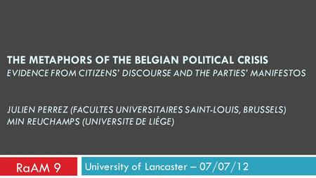 THE METAPHORS OF THE BELGIAN POLITICAL CRISIS EVIDENCE FROM CITIZENS' DISCOURSE AND THE PARTIES' MANIFESTOS JULIEN PERREZ (FACULTES UNIVERSITAIRES SAINT-LOUIS,