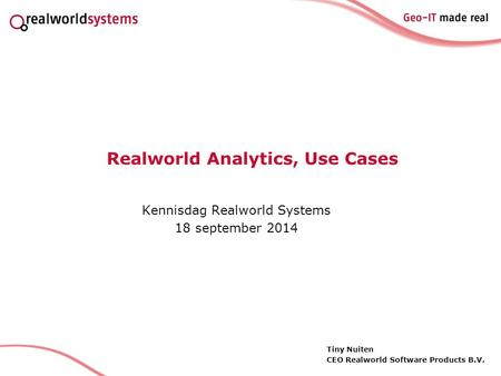 Realworld Analytics, Use Cases Kennisdag Realworld Systems 18 september 2014 Tiny Nuiten CEO Realworld Software Products B.V.