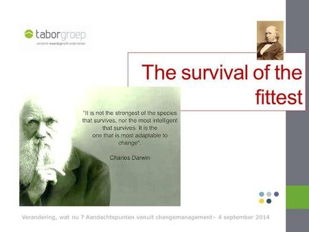 Verandering, wat nu ? Aandachtspunten vanuit changemanagement– 4 september 2014 The survival of the fittest.