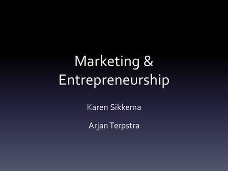 Marketing & Entrepreneurship Karen Sikkema Arjan Terpstra.