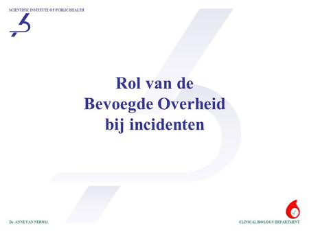 SCIENTIFIC INSTITUTE OF PUBLIC HEALTH CLINICAL BIOLOGY DEPARTMENTDr. ANNE VAN NEROM Rol van de Bevoegde Overheid bij incidenten.