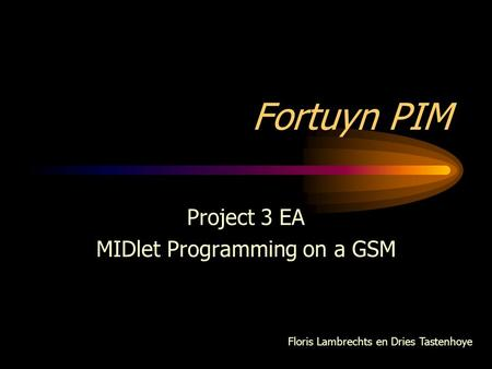 Fortuyn PIM Project 3 EA MIDlet Programming on a GSM Floris Lambrechts en Dries Tastenhoye.