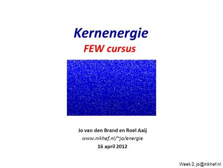 Jo van den Brand en Roel Aaij  16 april 2012 Kernenergie FEW cursus Week 2,