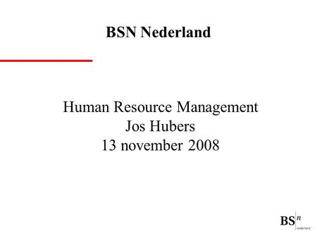 Human Resource Management Jos Hubers 13 november 2008 BSN Nederland.