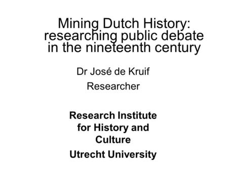 Mining Dutch History: researching public debate in the nineteenth century Dr José de Kruif Researcher Research Institute for History and Culture Utrecht.