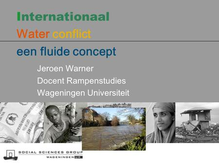 Internationaal Water conflict een fluide concept Jeroen Warner Docent Rampenstudies Wageningen Universiteit.