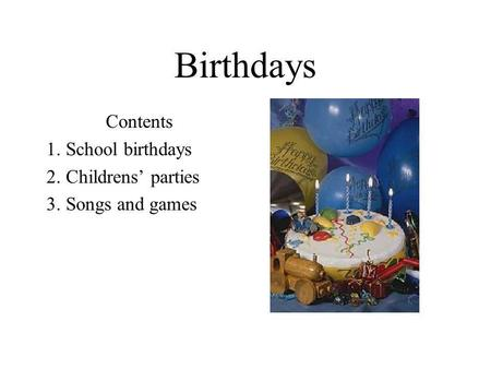 Birthdays Contents 1. School birthdays 2. Childrens' parties 3. Songs and games.