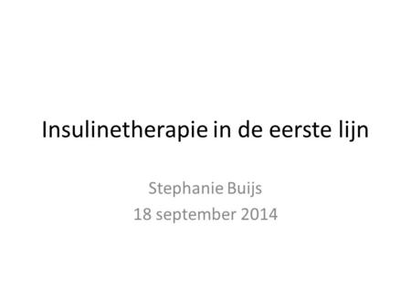 Insulinetherapie in de eerste lijn Stephanie Buijs 18 september 2014.