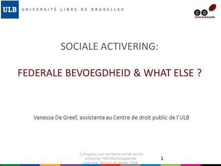 SOCIALE ACTIVERING: FEDERALE BEVOEGDHEID & WHAT ELSE ? Vanessa De Greef, assistante au Centre de droit public de l'ULB 1 Colloquium over het thema van.