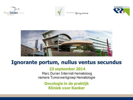 Ignorante portum, nullus ventus secundus 23 september 2014 Marc Durian Internist-hematoloog namens Tumorwerkgroep Hematologie Oncologie in de praktijk.