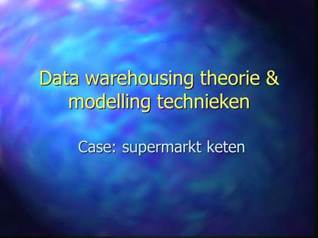 Data warehousing theorie & modelling technieken Case: supermarkt keten.