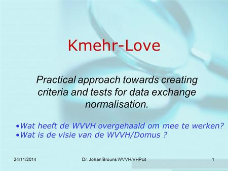24/11/2014Dr. Johan Brouns WVVH/VHPcit1 Kmehr-Love Practical approach towards creating criteria and tests for data exchange normalisation. Wat heeft de.