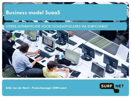STERKE AUTHENTICATIE VOOR CLOUDAPPLICATIES VIA SURFCONEXT Business model SuaaS Eefje van der Harst – Productmanager SURFconext.