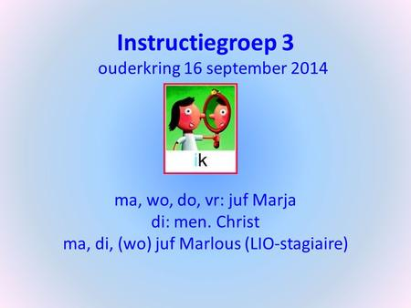 Instructiegroep 3 ouderkring 16 september 2014 ma, wo, do, vr: juf Marja di: men. Christ ma, di, (wo) juf Marlous (LIO-stagiaire)