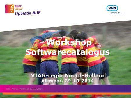 Workshop Softwarecatalogus VIAG-regio Noord-Holland Alkmaar, 29-10-2014 Workshop Softwarecatalogus VIAG-regio Noord-Holland Alkmaar, 29-10-2014 Dirk Moree,