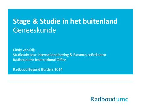 Stage & Studie in het buitenland Geneeskunde Cindy van Dijk Studieadviseur Internationalisering & Erasmus coördinator Radboudumc International Office Radboud.
