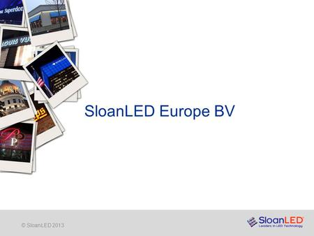 © SloanLED 2013 SloanLED Europe BV. © SloanLED 2013 SloanLED Europe BV Inmiddels is SloanLED een bekende leverancier van hoogwaardige LED producten specifiek.