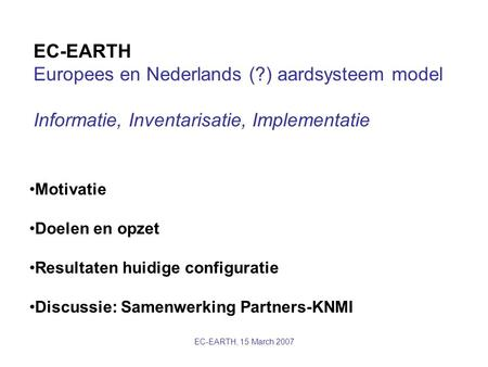 EC-EARTH, 15 March 2007 EC-EARTH Europees en Nederlands (?) aardsysteem model Informatie, Inventarisatie, Implementatie Motivatie Doelen en opzet Resultaten.
