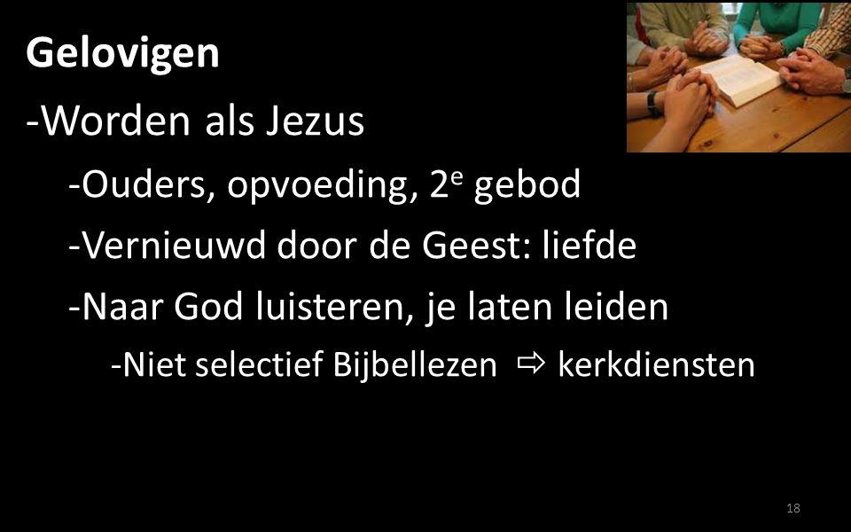 Gelovigen -Worden als Jezus -Ouders, opvoeding, 2 e gebod -Vernieuwd door de Geest: liefde -Naar God luisteren, je laten leiden -Niet selectief Bijbellezen  kerkdiensten -Geen verkeerden denkbeelden over God 19