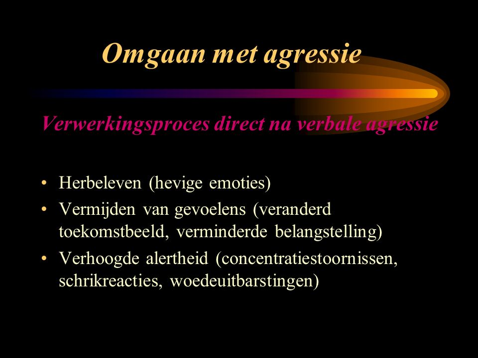Omgaan met agressie Verwerkingsproces direct na verbale agressie Herbeleven (hevige emoties) Vermijden van gevoelens (veranderd toekomstbeeld, verminderde belangstelling) Verhoogde alertheid (concentratiestoornissen, schrikreacties, woedeuitbarstingen)