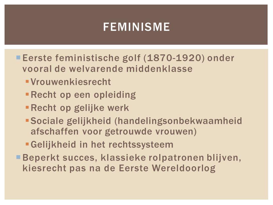 Feminisme Eerste feministische golf (1870-1920) onder vooral de welvarende middenklasse. Vrouwenkiesrecht.