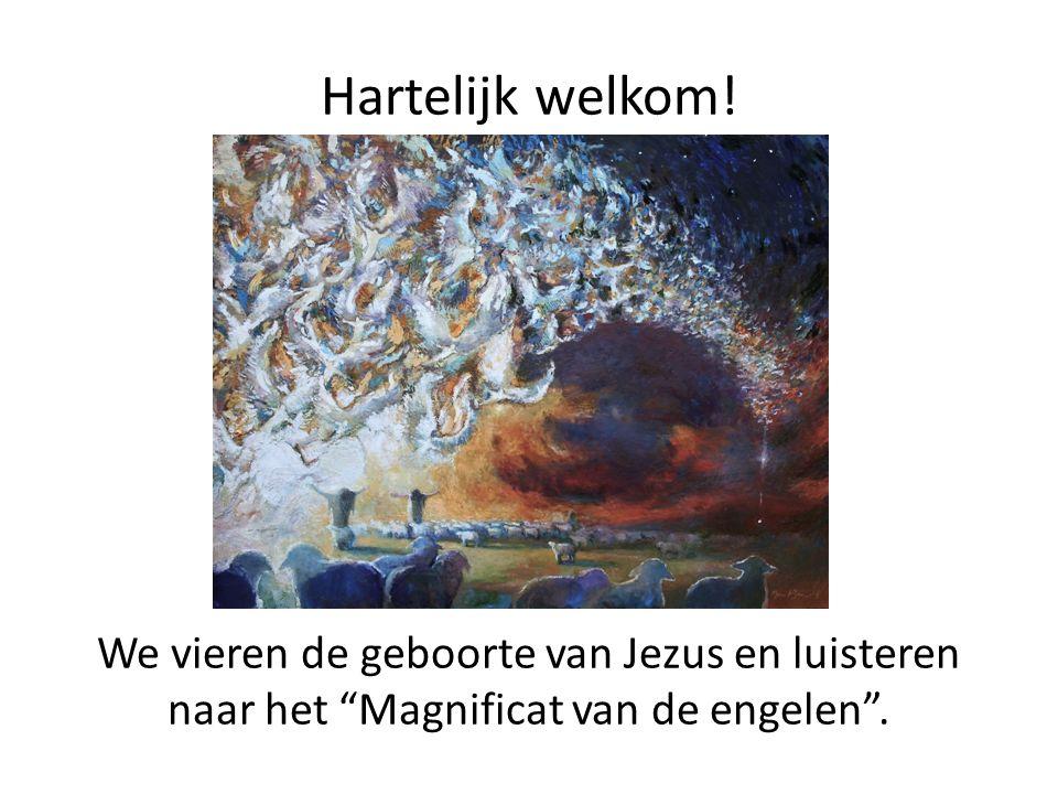 Hartelijk welkom! We vieren de geboorte van Jezus en luisteren naar het Magnificat van de engelen .