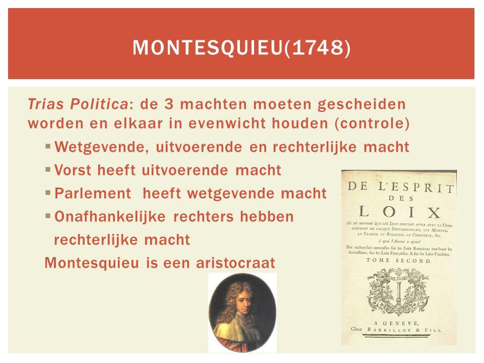 Montesquieu(1748) Trias Politica: de 3 machten moeten gescheiden worden en elkaar in evenwicht houden (controle)